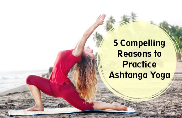 5 Compelling Reasons to Practice Ashtanga Yoga